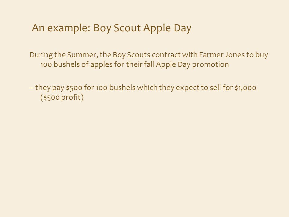 An example: Boy Scout Apple Day During the Summer, the Boy Scouts contract with Farmer Jones to buy 100 bushels of apples for their fall Apple Day promotion – they pay $500 for 100 bushels which they expect to sell for $1,000 ($500 profit)