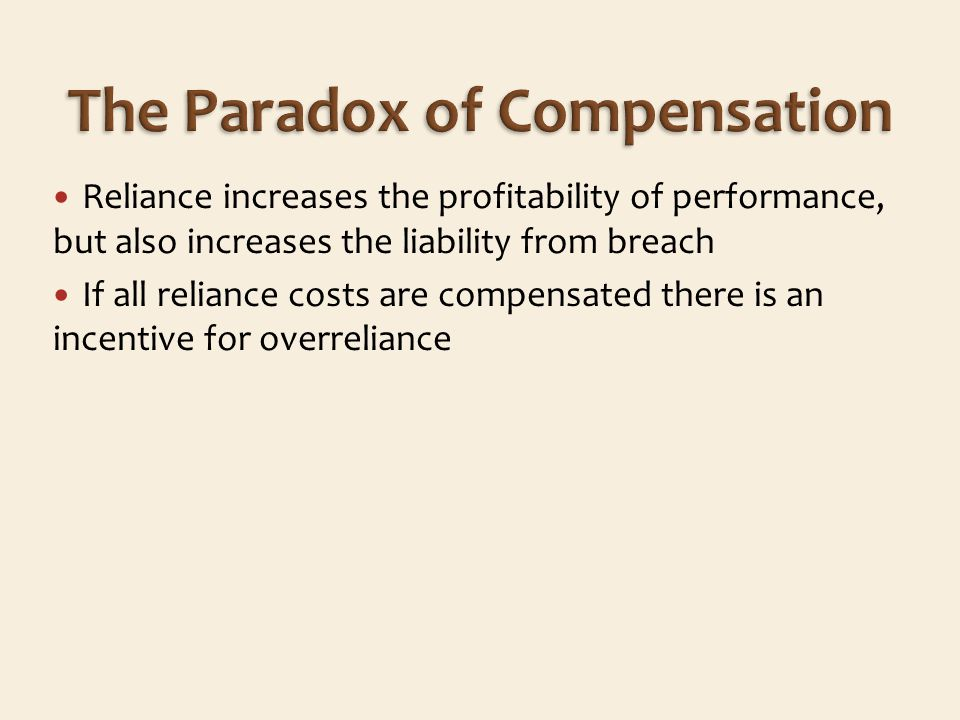 Reliance increases the profitability of performance, but also increases the liability from breach If all reliance costs are compensated there is an incentive for overreliance