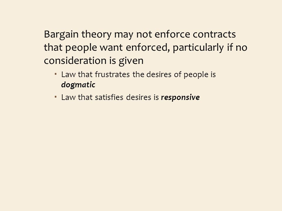 Bargain theory may not enforce contracts that people want enforced, particularly if no consideration is given Law that frustrates the desires of people is dogmatic Law that satisfies desires is responsive