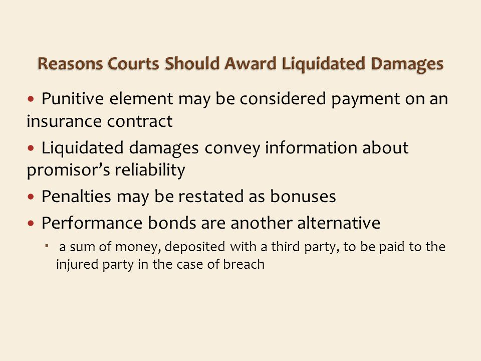 Punitive element may be considered payment on an insurance contract Liquidated damages convey information about promisors reliability Penalties may be restated as bonuses Performance bonds are another alternative a sum of money, deposited with a third party, to be paid to the injured party in the case of breach