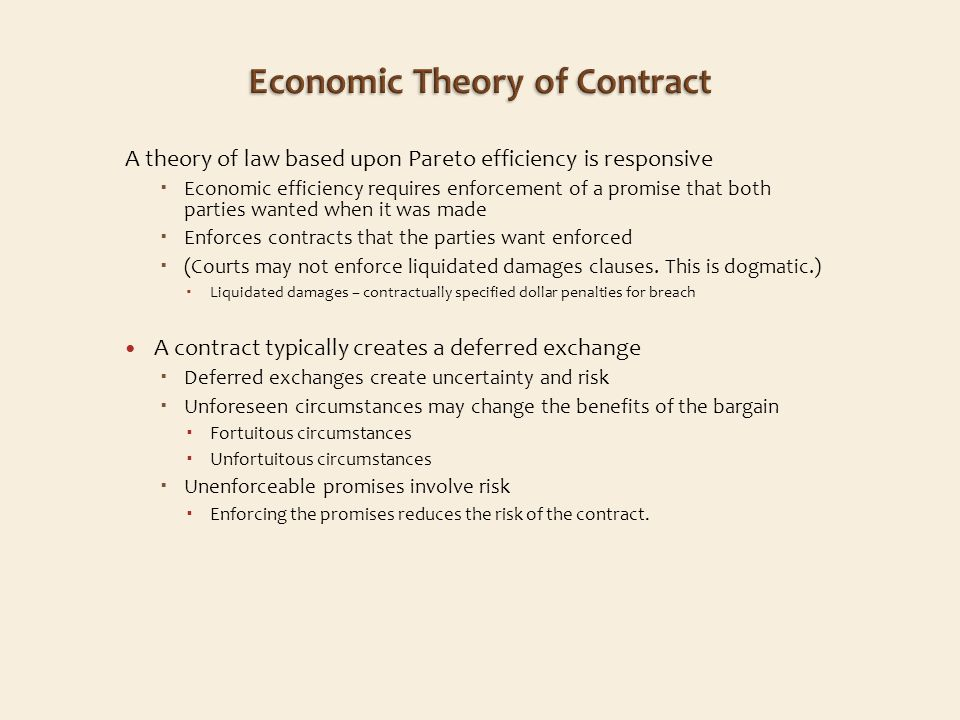 A theory of law based upon Pareto efficiency is responsive Economic efficiency requires enforcement of a promise that both parties wanted when it was made Enforces contracts that the parties want enforced (Courts may not enforce liquidated damages clauses.