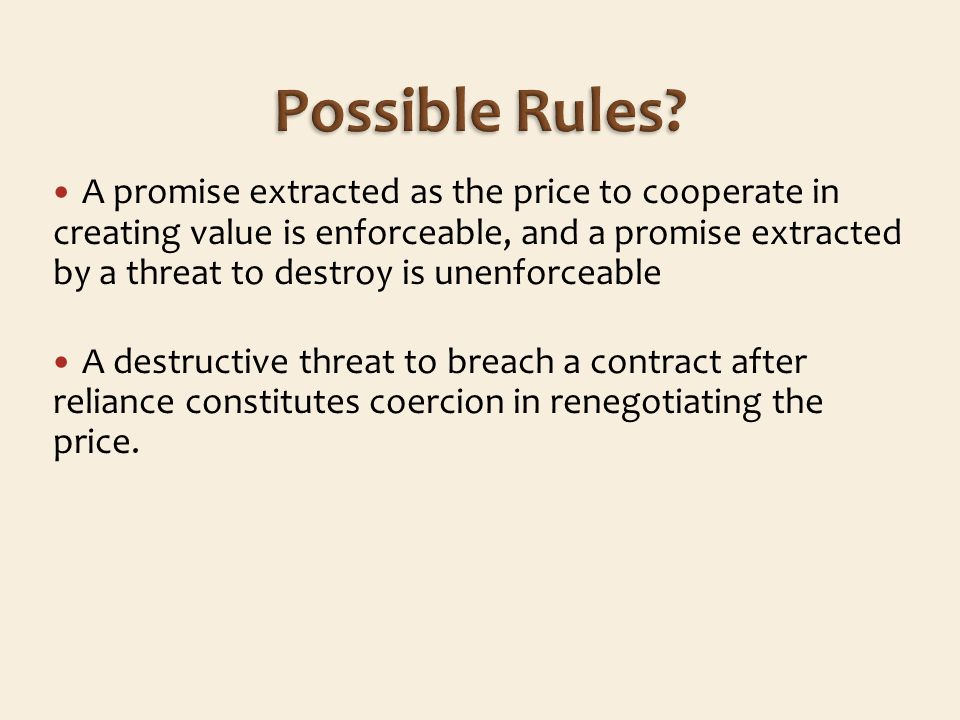A promise extracted as the price to cooperate in creating value is enforceable, and a promise extracted by a threat to destroy is unenforceable A destructive threat to breach a contract after reliance constitutes coercion in renegotiating the price.