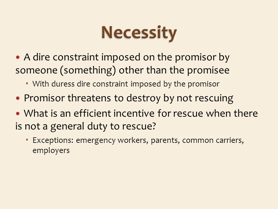 A dire constraint imposed on the promisor by someone (something) other than the promisee With duress dire constraint imposed by the promisor Promisor threatens to destroy by not rescuing What is an efficient incentive for rescue when there is not a general duty to rescue.