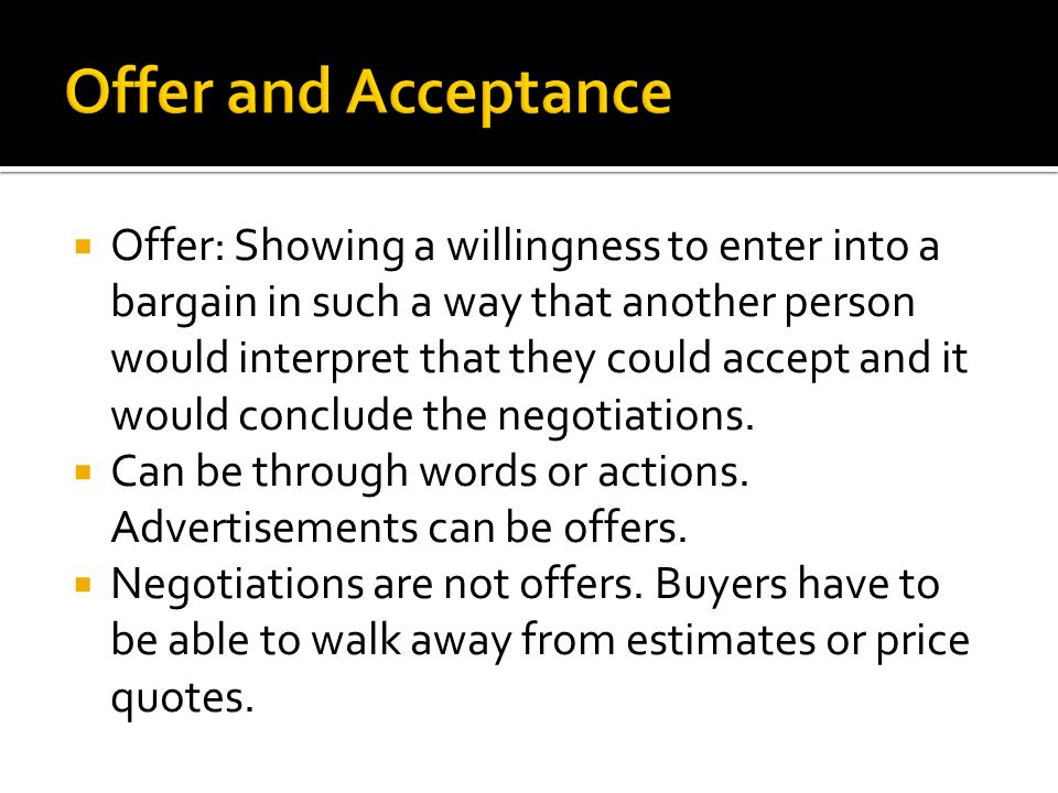 Acceptance- once an offer has been made, the other party can accept the offer in any reasonable way, including starting performance.