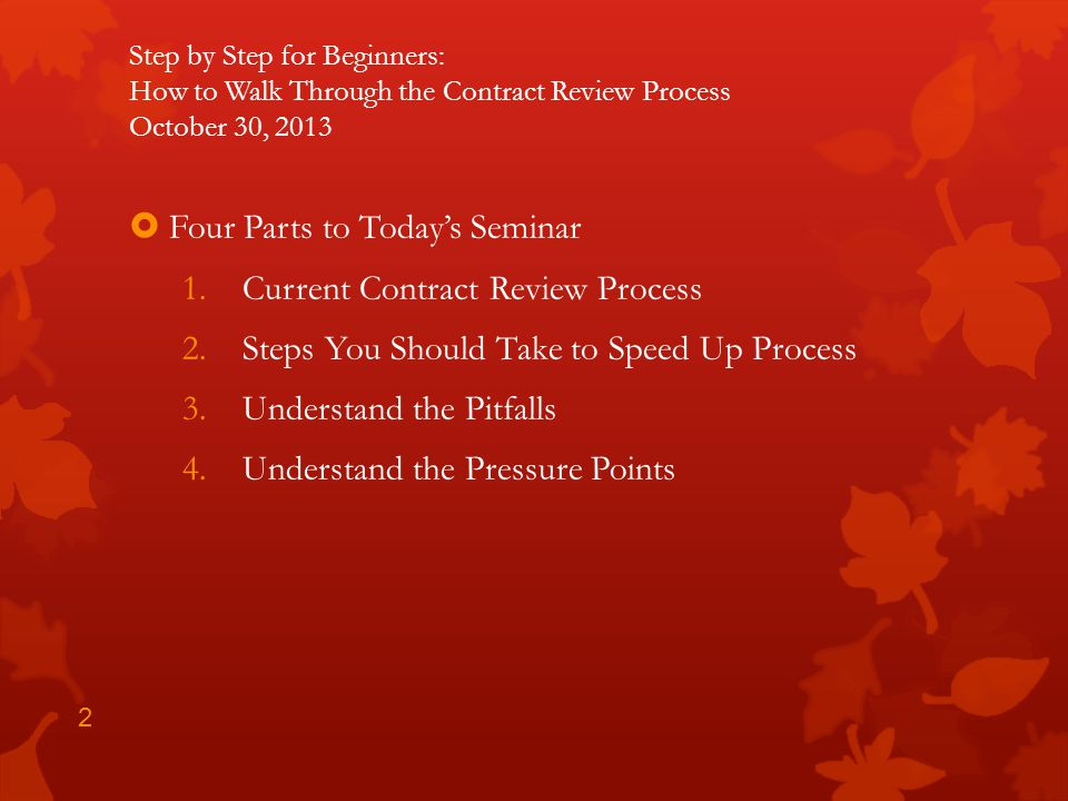 Step by Step for Beginners: How to Walk Through the Contract Review Process October 30, 2013 Four Parts to Todays Seminar 1.Current Contract Review Pr