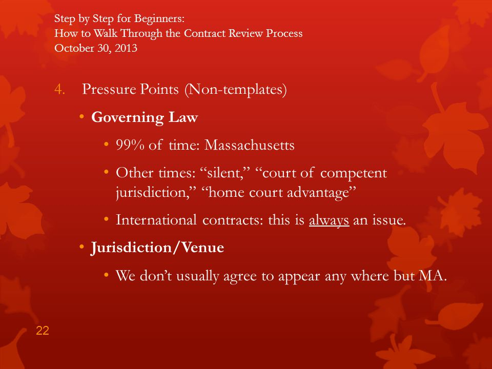Step by Step for Beginners: How to Walk Through the Contract Review Process October 30, 2013 4.Pressure Points (Non-templates) Governing Law 99% of ti