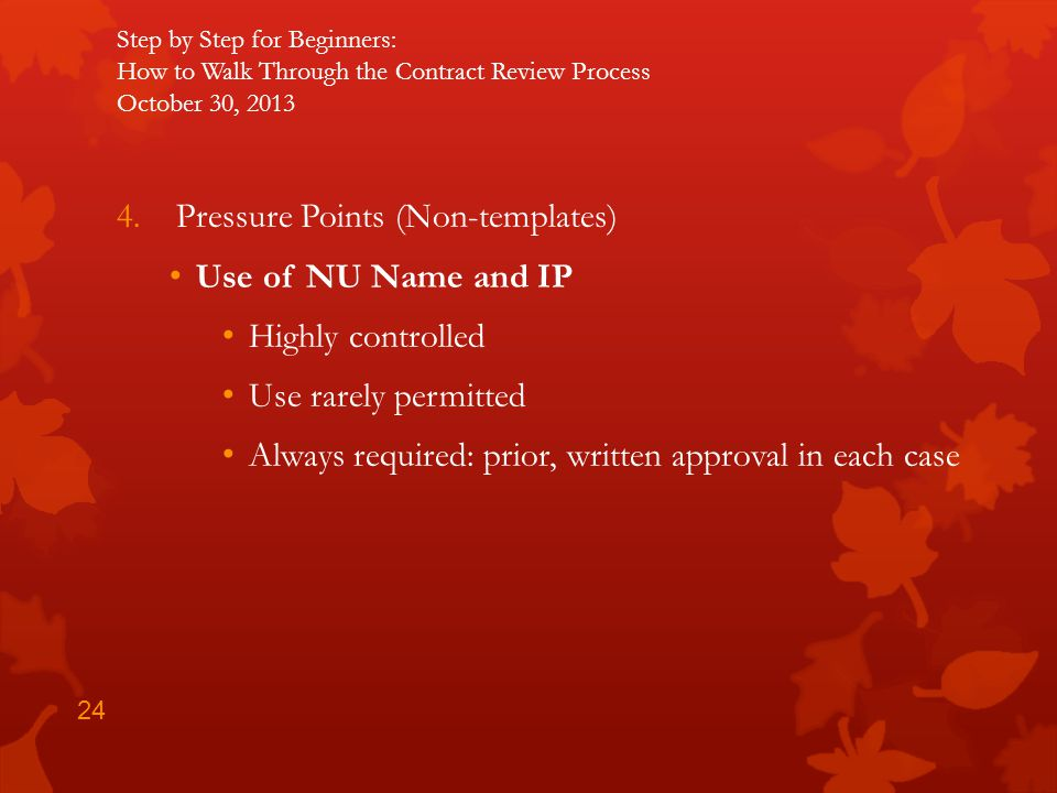 Step by Step for Beginners: How to Walk Through the Contract Review Process October 30, 2013 4.Pressure Points (Non-templates) Use of NU Name and IP H