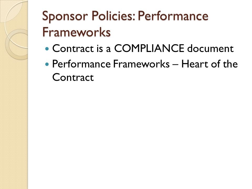 Sponsor Policies: Performance Frameworks Contract is a COMPLIANCE document Performance Frameworks – Heart of the Contract