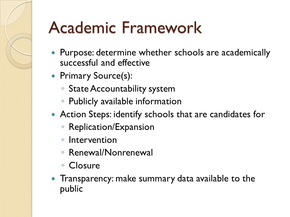 Academic Framework Purpose: determine whether schools are academically successful and effective Primary Source(s): State Accountability system Publicl