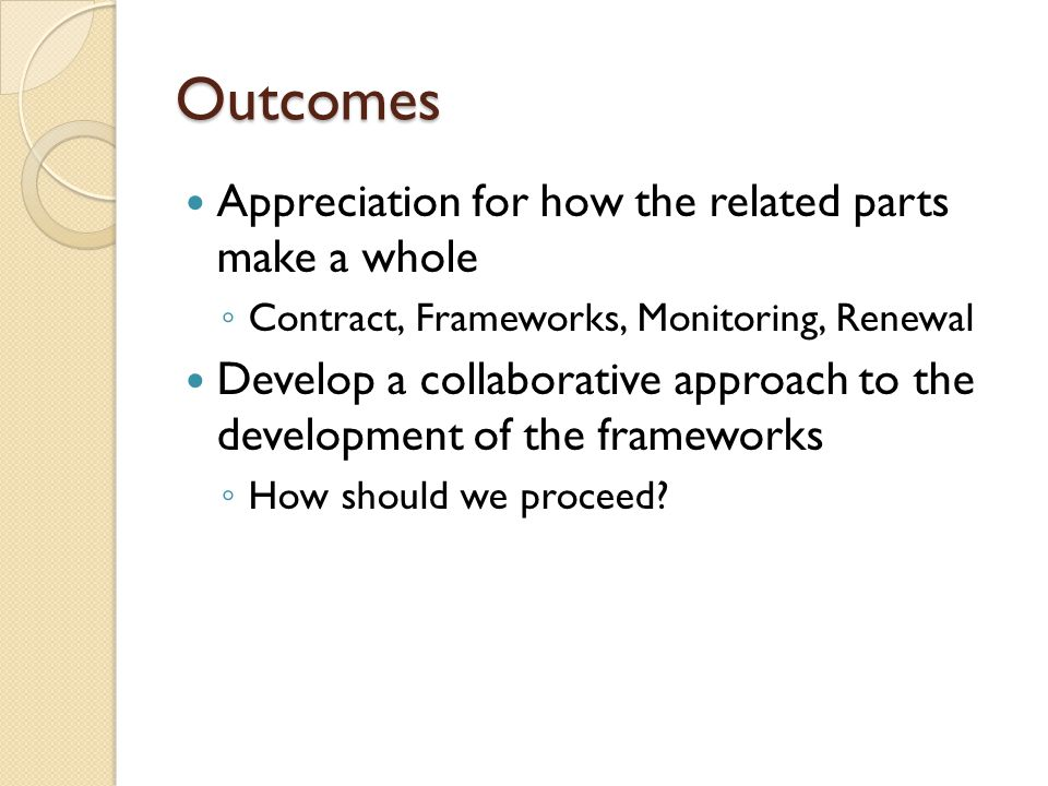 Outcomes Appreciation for how the related parts make a whole Contract, Frameworks, Monitoring, Renewal Develop a collaborative approach to the development of the frameworks How should we proceed?