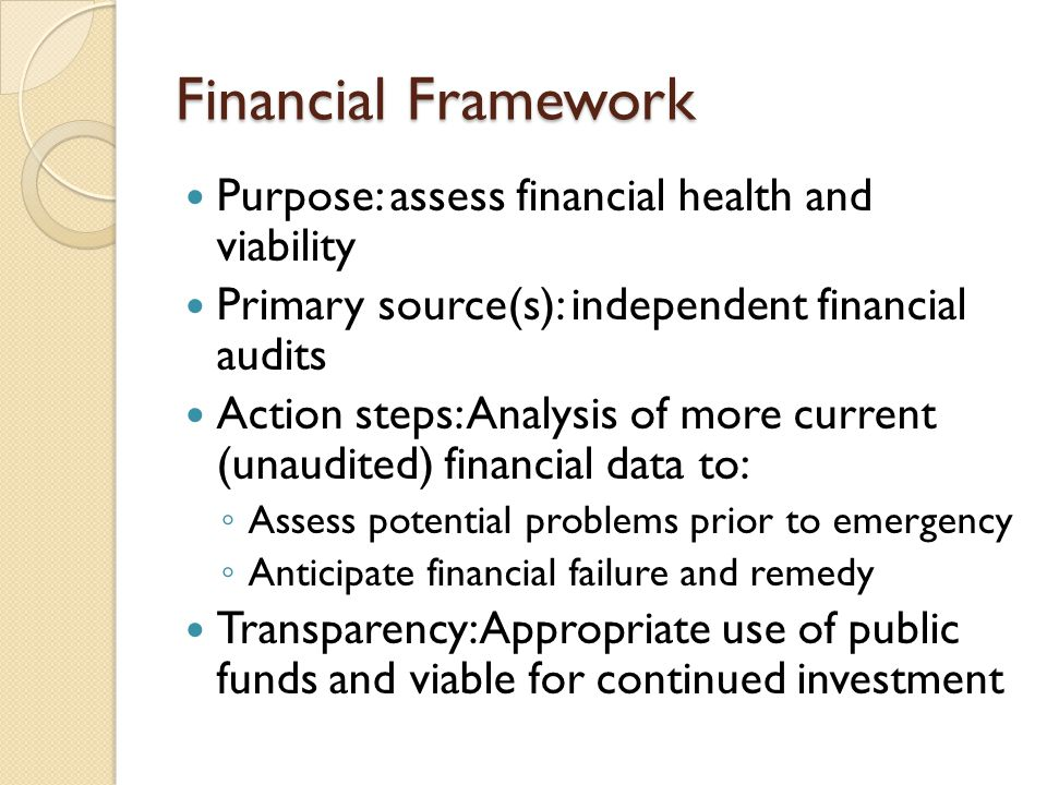 Financial Framework Purpose: assess financial health and viability Primary source(s): independent financial audits Action steps: Analysis of more current (unaudited) financial data to: Assess potential problems prior to emergency Anticipate financial failure and remedy Transparency: Appropriate use of public funds and viable for continued investment