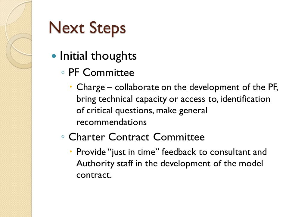 Next Steps Initial thoughts PF Committee Charge – collaborate on the development of the PF, bring technical capacity or access to, identification of critical questions, make general recommendations Charter Contract Committee Provide just in time feedback to consultant and Authority staff in the development of the model contract.