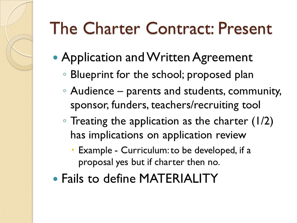 The Charter Contract: Present Application and Written Agreement Blueprint for the school; proposed plan Audience – parents and students, community, sponsor, funders, teachers/recruiting tool Treating the application as the charter (1/2) has implications on application review Example - Curriculum: to be developed, if a proposal yes but if charter then no.