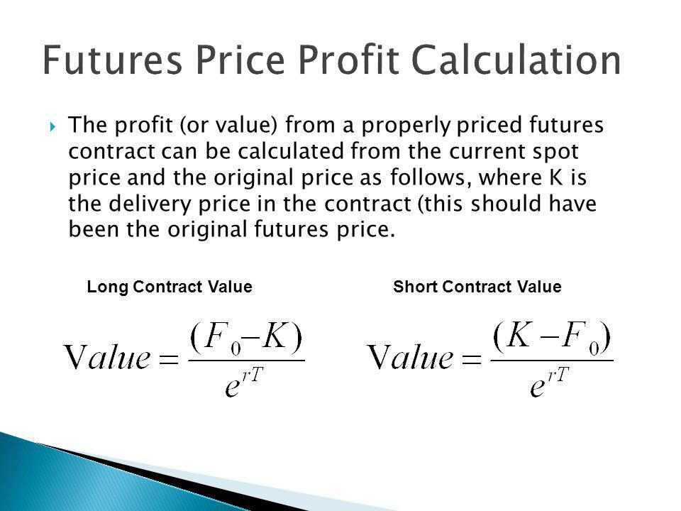 The profit (or value) from a properly priced futures contract can be calculated from the current spot price and the original price as follows, where K is the delivery price in the contract (this should have been the original futures price.