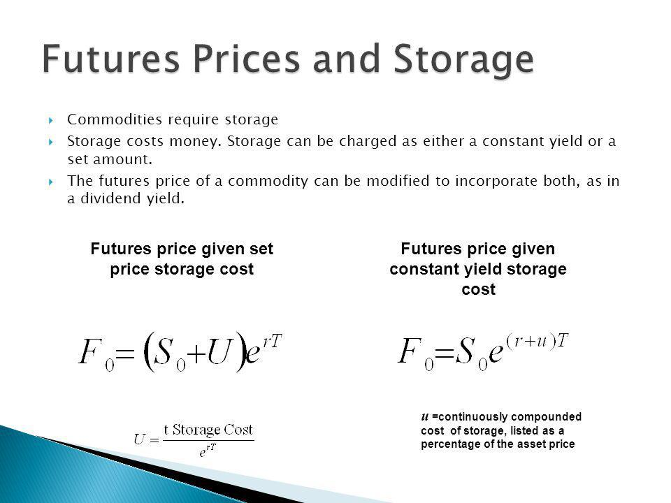 Commodities require storage Storage costs money. Storage can be charged as either a constant yield or a set amount. The futures price of a commodity c