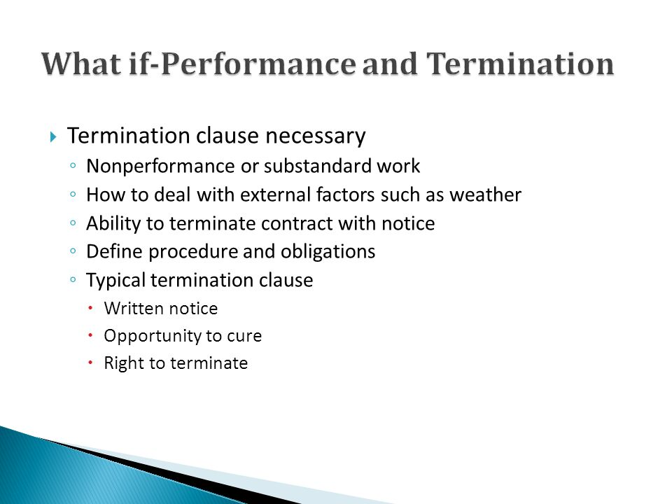 Termination clause necessary Nonperformance or substandard work How to deal with external factors such as weather Ability to terminate contract with notice Define procedure and obligations Typical termination clause Written notice Opportunity to cure Right to terminate