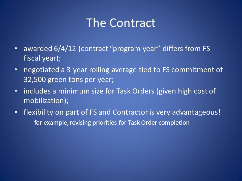 The Contract awarded 6/4/12 (contract program year differs from FS fiscal year); negotiated a 3-year rolling average tied to FS commitment of 32,500 green tons per year; includes a minimum size for Task Orders (given high cost of mobilization); flexibility on part of FS and Contractor is very advantageous.