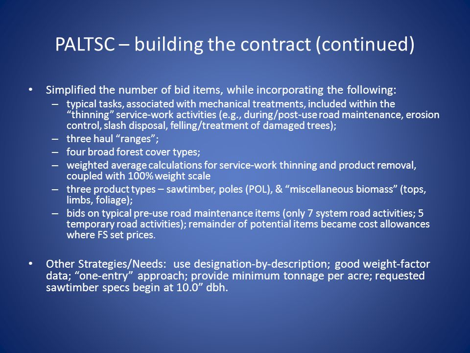 PALTSC – building the contract (continued) Simplified the number of bid items, while incorporating the following: – typical tasks, associated with mechanical treatments, included within the thinning service-work activities (e.g., during/post-use road maintenance, erosion control, slash disposal, felling/treatment of damaged trees); – three haul ranges; – four broad forest cover types; – weighted average calculations for service-work thinning and product removal, coupled with 100% weight scale – three product types – sawtimber, poles (POL), & miscellaneous biomass (tops, limbs, foliage); – bids on typical pre-use road maintenance items (only 7 system road activities; 5 temporary road activities); remainder of potential items became cost allowances where FS set prices.