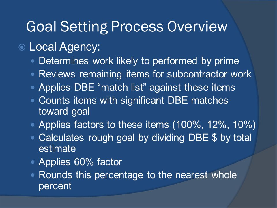 Goal Setting Process Overview Local Agency: Determines work likely to performed by prime Reviews remaining items for subcontractor work Applies DBE match list against these items Counts items with significant DBE matches toward goal Applies factors to these items (100%, 12%, 10%) Calculates rough goal by dividing DBE $ by total estimate Applies 60% factor Rounds this percentage to the nearest whole percent