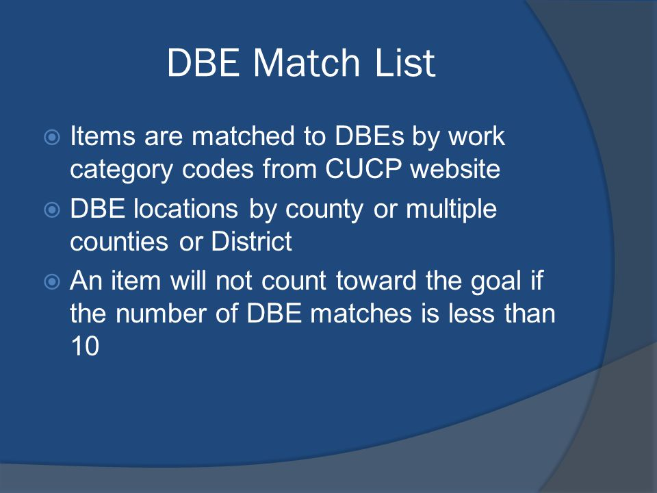 DBE Match List Items are matched to DBEs by work category codes from CUCP website DBE locations by county or multiple counties or District An item will not count toward the goal if the number of DBE matches is less than 10