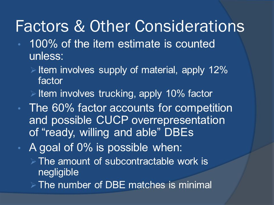 Factors & Other Considerations 100% of the item estimate is counted unless: Item involves supply of material, apply 12% factor Item involves trucking, apply 10% factor The 60% factor accounts for competition and possible CUCP overrepresentation of ready, willing and able DBEs A goal of 0% is possible when: The amount of subcontractable work is negligible The number of DBE matches is minimal