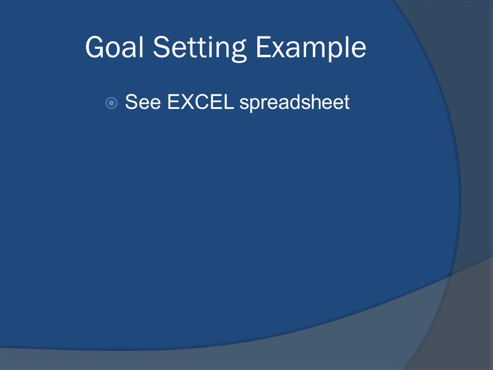 Goal Setting Example See EXCEL spreadsheet