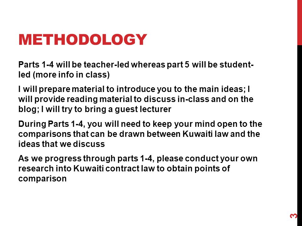 METHODOLOGY Parts 1-4 will be teacher-led whereas part 5 will be student- led (more info in class) I will prepare material to introduce you to the main ideas; I will provide reading material to discuss in-class and on the blog; I will try to bring a guest lecturer During Parts 1-4, you will need to keep your mind open to the comparisons that can be drawn between Kuwaiti law and the ideas that we discuss As we progress through parts 1-4, please conduct your own research into Kuwaiti contract law to obtain points of comparison 3