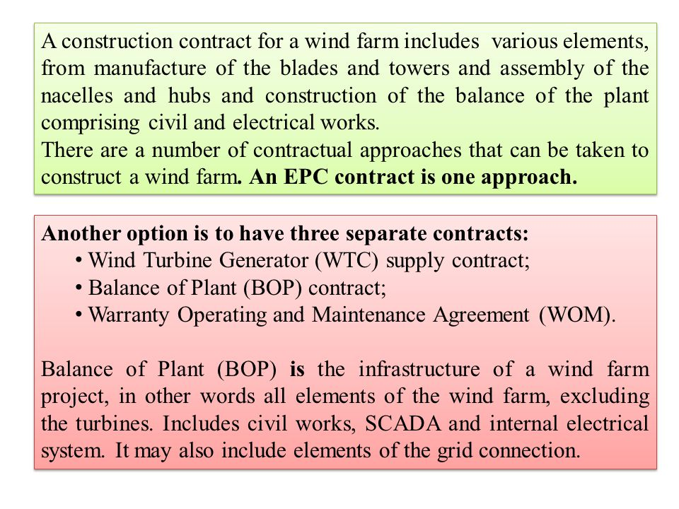 A construction contract for a wind farm includes various elements, from manufacture of the blades and towers and assembly of the nacelles and hubs and construction of the balance of the plant comprising civil and electrical works.
