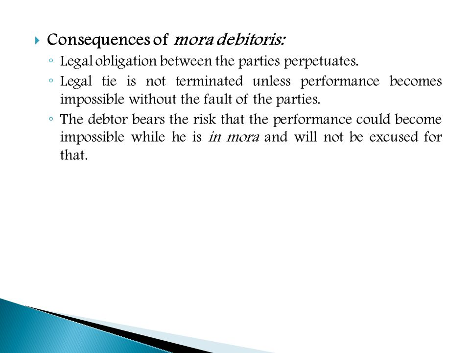 Consequences of mora debitoris: Legal obligation between the parties perpetuates. Legal tie is not terminated unless performance becomes impossible wi