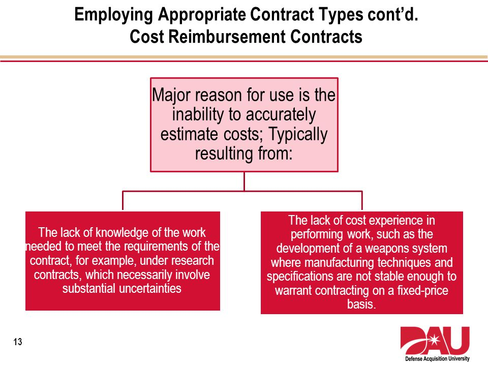 Employing Appropriate Contract Types contd. Cost Reimbursement Contracts Major reason for use is the inability to accurately estimate costs; Typically