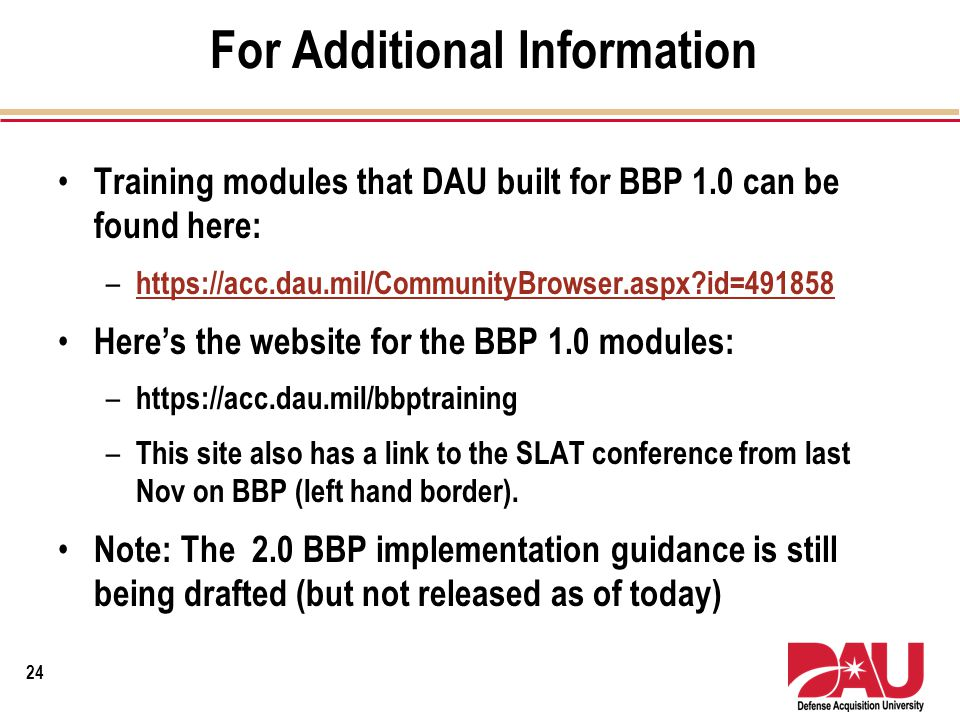 For Additional Information Training modules that DAU built for BBP 1.0 can be found here: – https://acc.dau.mil/CommunityBrowser.aspx?id=491858 https: