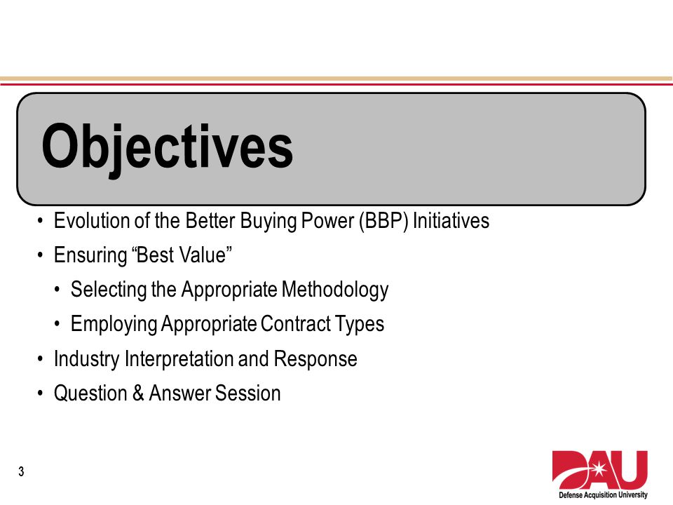 Objectives Evolution of the Better Buying Power (BBP) Initiatives Ensuring Best Value Selecting the Appropriate Methodology Employing Appropriate Cont