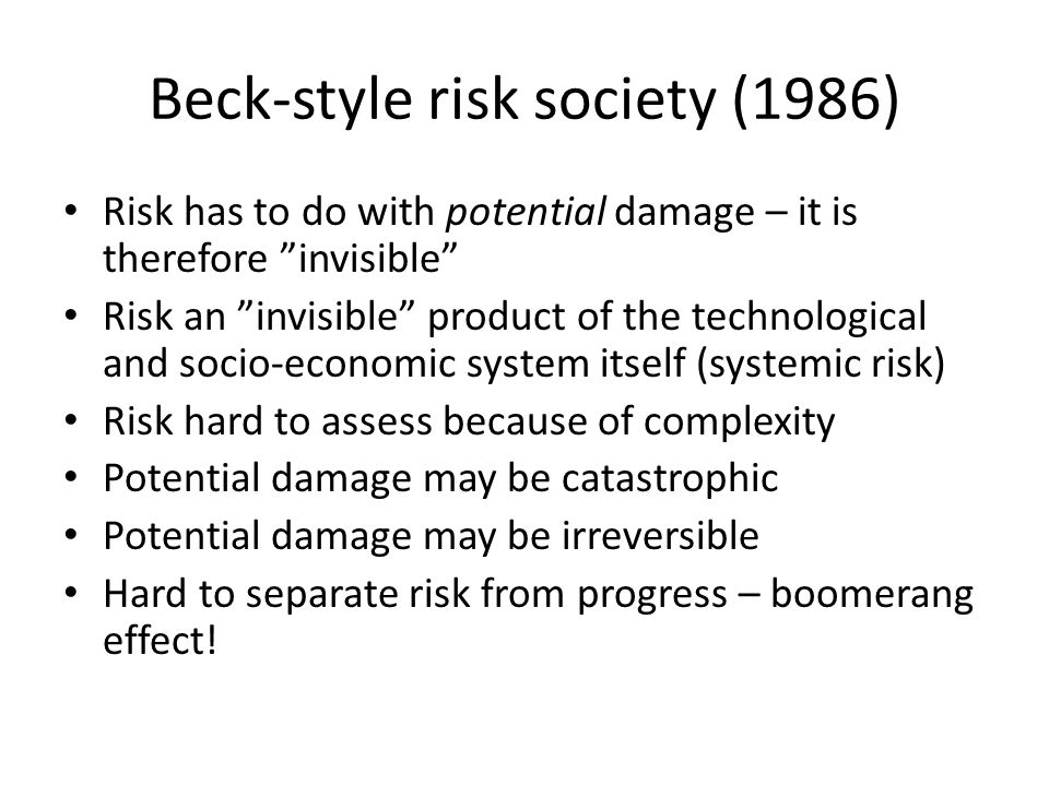 Beck-style risk society (1986) Risk has to do with potential damage – it is therefore invisible Risk an invisible product of the technological and socio-economic system itself (systemic risk) Risk hard to assess because of complexity Potential damage may be catastrophic Potential damage may be irreversible Hard to separate risk from progress – boomerang effect!