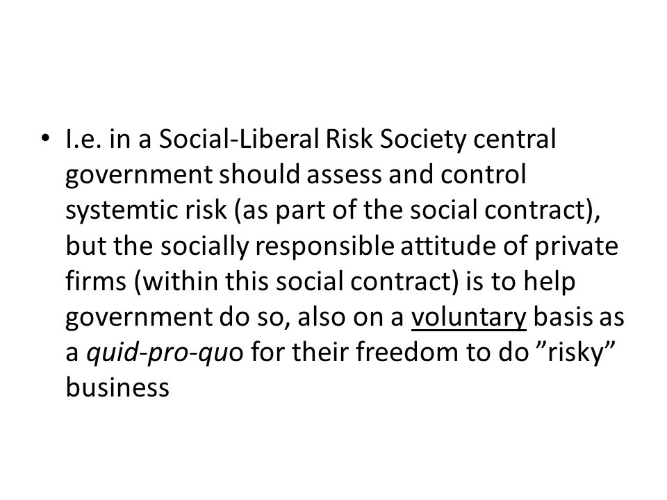I.e. in a Social-Liberal Risk Society central government should assess and control systemtic risk (as part of the social contract), but the socially r