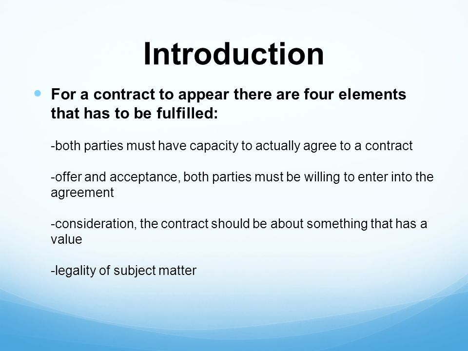 Introduction For a contract to appear there are four elements that has to be fulfilled: -both parties must have capacity to actually agree to a contract -offer and acceptance, both parties must be willing to enter into the agreement -consideration, the contract should be about something that has a value -legality of subject matter