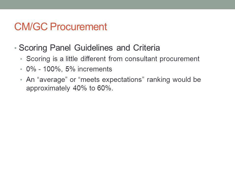 CM/GC Procurement Scoring Panel Guidelines and Criteria Scoring is a little different from consultant procurement 0% - 100%, 5% increments An average or meets expectations ranking would be approximately 40% to 60%.