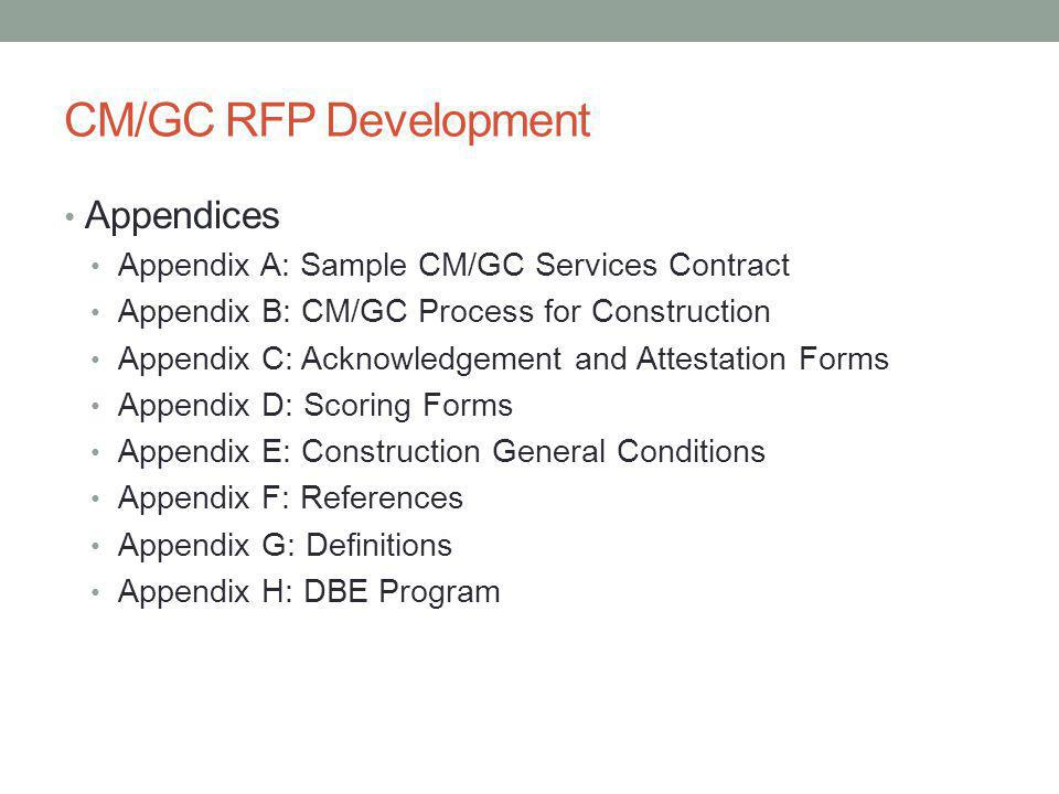 CM/GC RFP Development Appendices Appendix A: Sample CM/GC Services Contract Appendix B: CM/GC Process for Construction Appendix C: Acknowledgement and Attestation Forms Appendix D: Scoring Forms Appendix E: Construction General Conditions Appendix F: References Appendix G: Definitions Appendix H: DBE Program