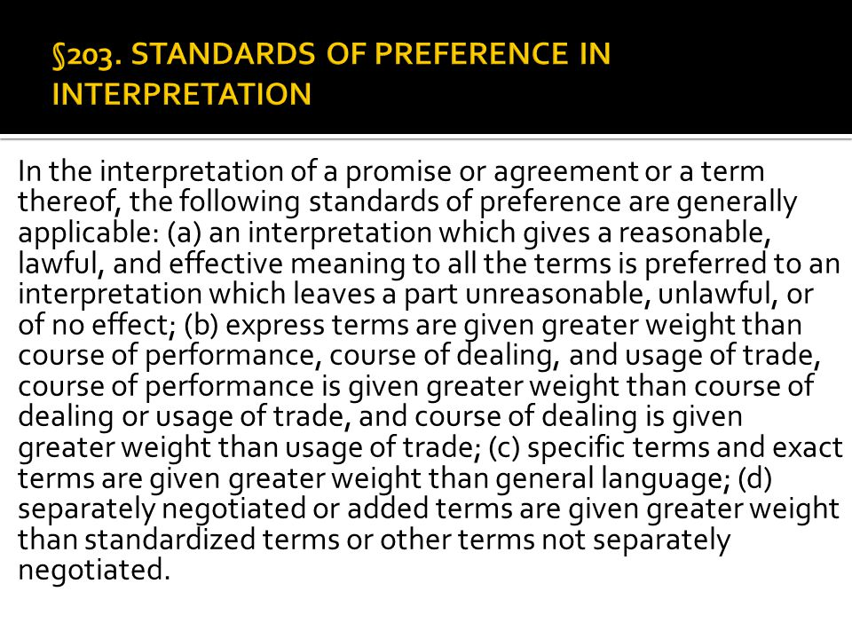 In the interpretation of a promise or agreement or a term thereof, the following standards of preference are generally applicable: (a) an interpretation which gives a reasonable, lawful, and effective meaning to all the terms is preferred to an interpretation which leaves a part unreasonable, unlawful, or of no effect; (b) express terms are given greater weight than course of performance, course of dealing, and usage of trade, course of performance is given greater weight than course of dealing or usage of trade, and course of dealing is given greater weight than usage of trade; (c) specific terms and exact terms are given greater weight than general language; (d) separately negotiated or added terms are given greater weight than standardized terms or other terms not separately negotiated.