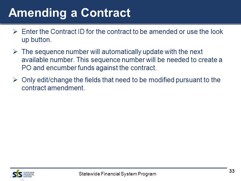 Statewide Financial System Program 33 Amending a Contract Enter the Contract ID for the contract to be amended or use the look up button. The sequence