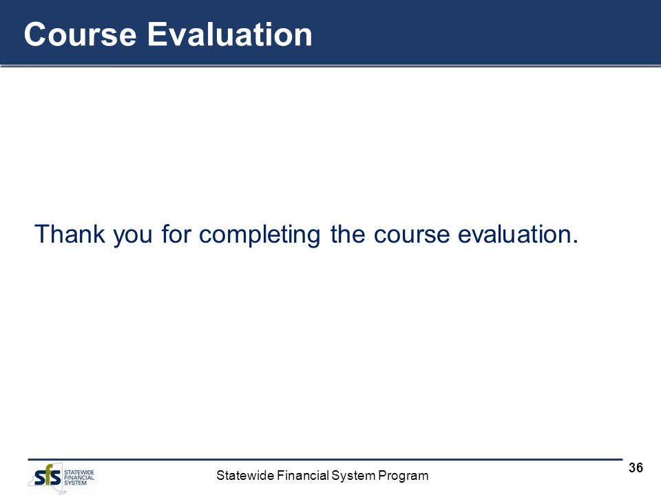 Statewide Financial System Program 36 Thank you for completing the course evaluation. Course Evaluation