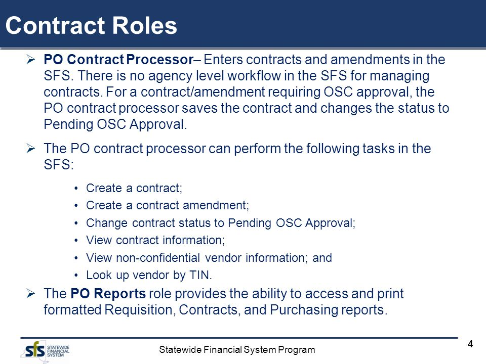 Statewide Financial System Program 4 Contract Roles PO Contract Processor– Enters contracts and amendments in the SFS. There is no agency level workfl