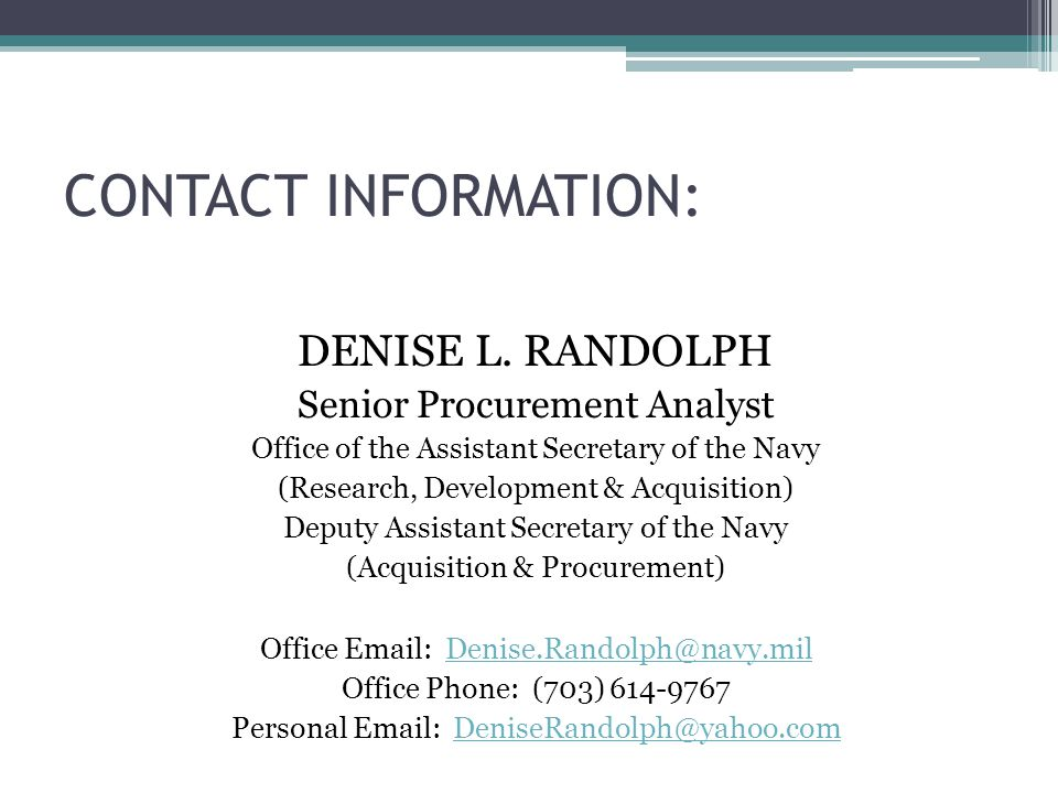 CONTACT INFORMATION: DENISE L. RANDOLPH Senior Procurement Analyst Office of the Assistant Secretary of the Navy (Research, Development & Acquisition)