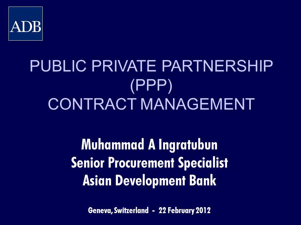 PUBLIC PRIVATE PARTNERSHIP (PPP) CONTRACT MANAGEMENT Muhammad A Ingratubun Senior Procurement Specialist Asian Development Bank Geneva, Switzerland -