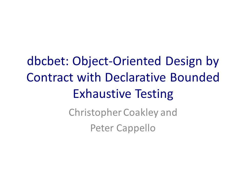 Overview Background – Design by Contract – Bounded Exhaustive Testing (Korat) dbcbet – Object Oriented Design by Contract – Declarative Bounded Exhaustive Testing