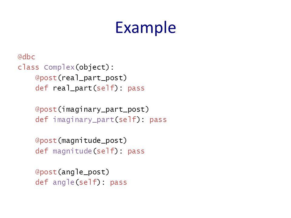 @dbc class ComplexOps(Complex): @pre(argument_types(Complex)) @post(add_post) @finitize_method(complex_gen) def add(self, b): return Rectangular(self.real_part() + b.real_part(), self.imaginary_part() + b.imaginary_part()) @post(mul_post) @finitize_method(complex_gen()) def mul(self, b): try: return Polar(self.magnitude() * b.magnitude(), self.angle() + b.angle()) except ValueError: return Rectangular(float( nan ))