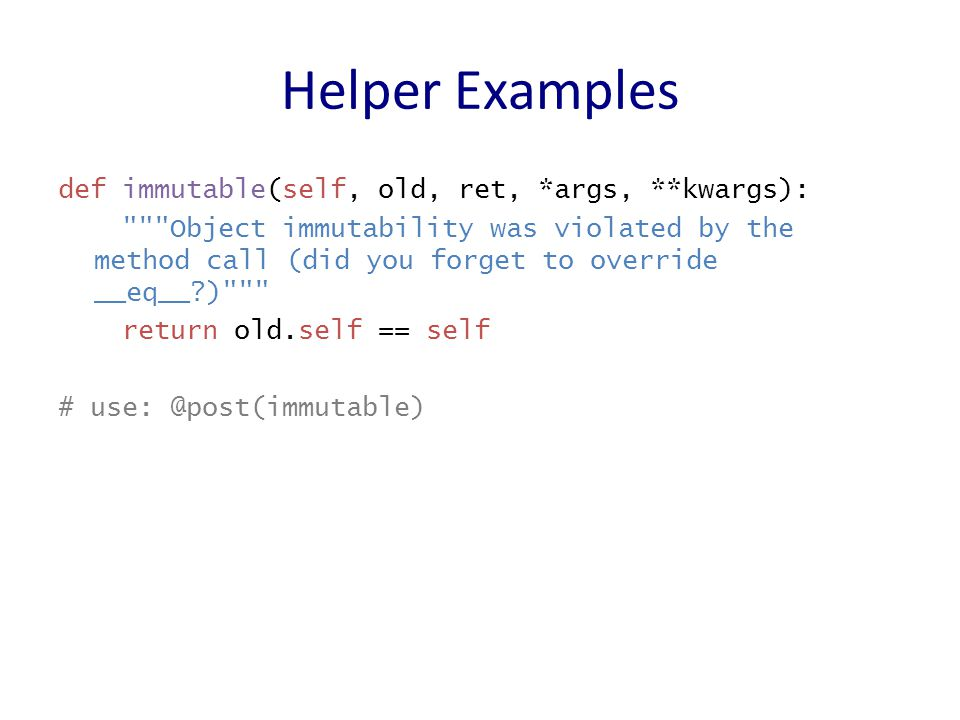 Helper Examples def immutable(self, old, ret, *args, **kwargs): Object immutability was violated by the method call (did you forget to override __eq__ ) return old.self == self # use: @post(immutable)