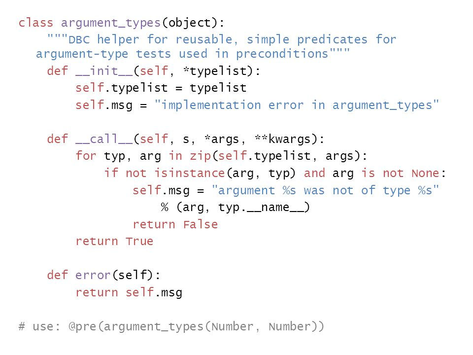 class argument_types(object): DBC helper for reusable, simple predicates for argument-type tests used in preconditions def __init__(self, *typelist): self.typelist = typelist self.msg = implementation error in argument_types def __call__(self, s, *args, **kwargs): for typ, arg in zip(self.typelist, args): if not isinstance(arg, typ) and arg is not None: self.msg = argument %s was not of type %s % (arg, typ.__name__) return False return True def error(self): return self.msg # use: @pre(argument_types(Number, Number))