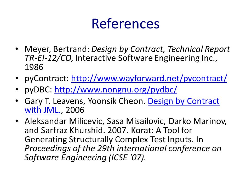 References Meyer, Bertrand: Design by Contract, Technical Report TR-EI-12/CO, Interactive Software Engineering Inc., 1986 pyContract: http://www.wayforward.net/pycontract/http://www.wayforward.net/pycontract/ pyDBC: http://www.nongnu.org/pydbc/http://www.nongnu.org/pydbc/ Gary T.