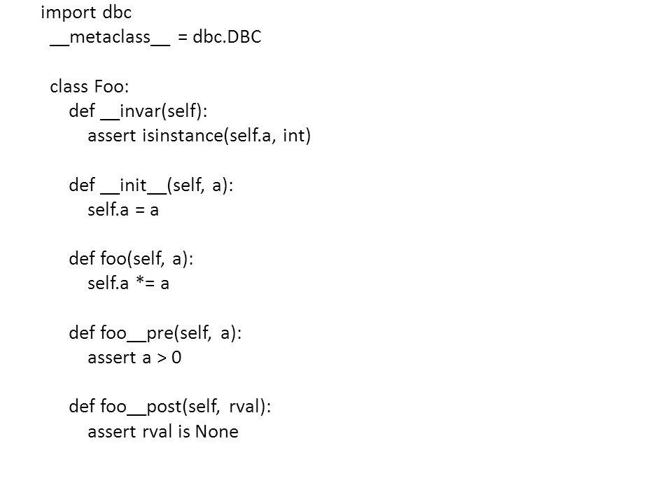 import dbc __metaclass__ = dbc.DBC class Foo: def __invar(self): assert isinstance(self.a, int) def __init__(self, a): self.a = a def foo(self, a): se