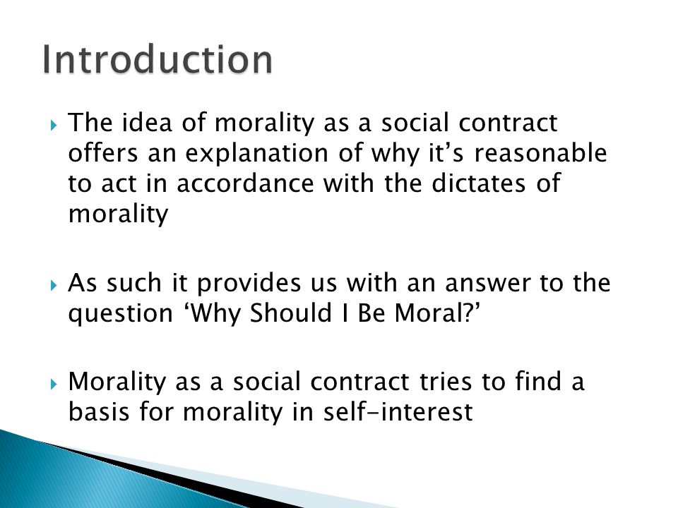 The idea of morality as a social contract offers an explanation of why its reasonable to act in accordance with the dictates of morality As such it provides us with an answer to the question Why Should I Be Moral.